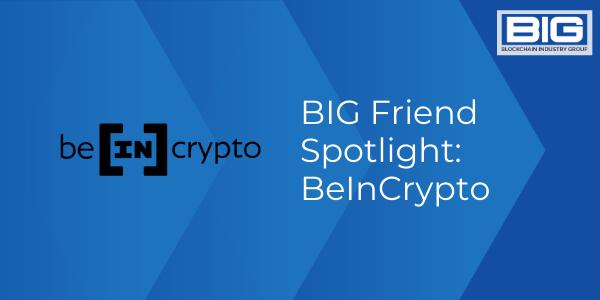 BIG Friend Spotlight BeInCrypto